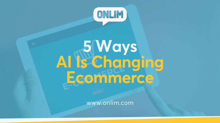 5 Ways Artificial Intelligence is Changing Ecommerce for the Better