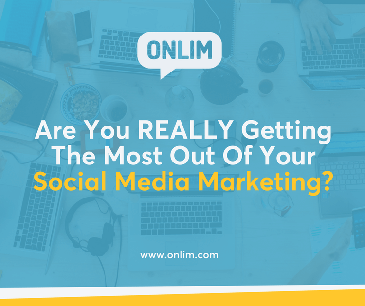 Are You REALLY Getting The Most Out Of Your Social Media Marketing